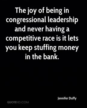 Jennifer Duffy  - The joy of being in congressional leadership and never having a competitive race is it lets you keep stuffing money in the bank.