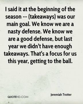 Jeremiah Trotter  - I said it at the beginning of the season -- (takeaways) was our main goal. We know we are a nasty defense. We know we are a good defense, but last year we didn't have enough takeaways. That's a focus for us this year, getting to the ball.