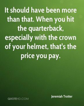 Jeremiah Trotter  - It should have been more than that. When you hit the quarterback, especially with the crown of your helmet, that's the price you pay.