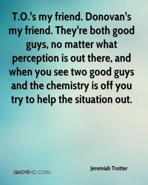 Jeremiah Trotter  - T.O.'s my friend. Donovan's my friend. They're both good guys, no matter what perception is out there, and when you see two good guys and the chemistry is off you try to help the situation out.