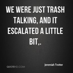 Jeremiah Trotter  - We were just trash talking, and it escalated a little bit.