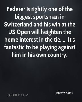 Federer is rightly one of the biggest sportsman in Switzerland and his win at the US Open will heighten the home interest in the tie, ... It's fantastic to be playing against him in his own country.