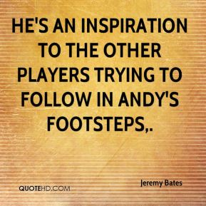 He's an inspiration to the other players trying to follow in Andy's footsteps.