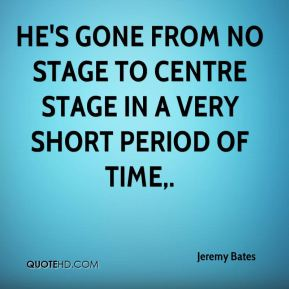 Jeremy Bates  - He's gone from no stage to centre stage in a very short period of time.