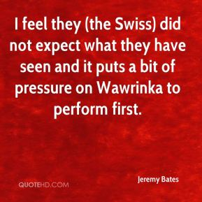 I feel they (the Swiss) did not expect what they have seen and it puts a bit of pressure on Wawrinka to perform first.