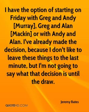 I have the option of starting on Friday with Greg and Andy [Murray], Greg and Alan [Mackin] or with Andy and Alan. I've already made the decision, because I don't like to leave these things to the last minute, but I'm not going to say what that decision is until the draw.