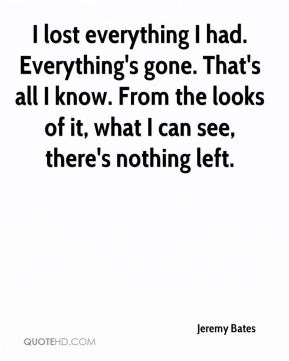 I lost everything I had. Everything's gone. That's all I know. From the looks of it, what I can see, there's nothing left.