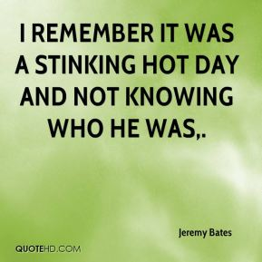 Jeremy Bates  - I remember it was a stinking hot day and not knowing who he was.