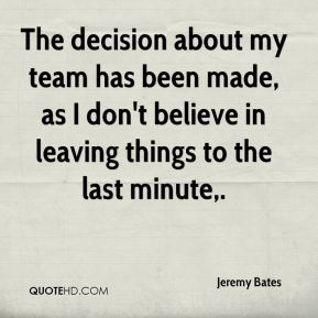 The decision about my team has been made, as I don't believe in leaving things to the last minute.
