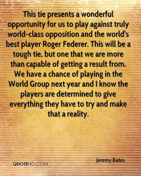 This tie presents a wonderful opportunity for us to play against truly world-class opposition and the world's best player Roger Federer. This will be a tough tie, but one that we are more than capable of getting a result from. We have a chance of playing in the World Group next year and I know the players are determined to give everything they have to try and make that a reality.