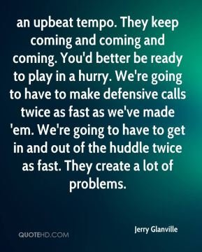 Jerry Glanville  - an upbeat tempo. They keep coming and coming and coming. You'd better be ready to play in a hurry. We're going to have to make defensive calls twice as fast as we've made 'em. We're going to have to get in and out of the huddle twice as fast. They create a lot of problems.