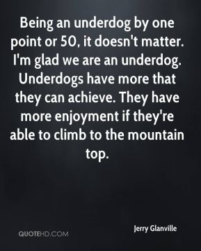 Being an underdog by one point or 50, it doesn't matter. I'm glad we are an underdog. Underdogs have more that they can achieve. They have more enjoyment if they're able to climb to the mountain top.