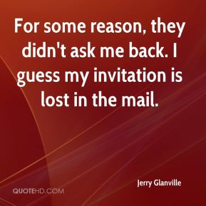 Jerry Glanville  - For some reason, they didn't ask me back. I guess my invitation is lost in the mail.