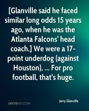 Jerry Glanville  - [Glanville said he faced similar long odds 15 years ago, when he was the Atlanta Falcons' head coach.] We were a 17-point underdog (against Houston), ... For pro football, that's huge.