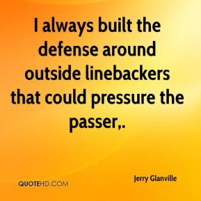 I always built the defense around outside linebackers that could pressure the passer.