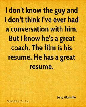 I don't know the guy and I don't think I've ever had a conversation with him. But I know he's a great coach. The film is his resume. He has a great resume.