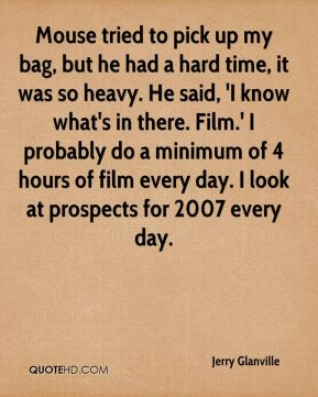 Jerry Glanville  - Mouse tried to pick up my bag, but he had a hard time, it was so heavy. He said, 'I know what's in there. Film.' I probably do a minimum of 4 hours of film every day. I look at prospects for 2007 every day.