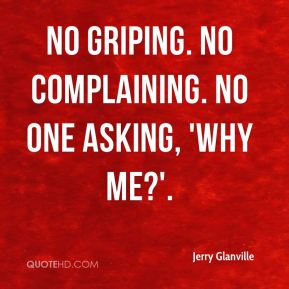 Jerry Glanville  - No griping. No complaining. No one asking, 'Why me?'.