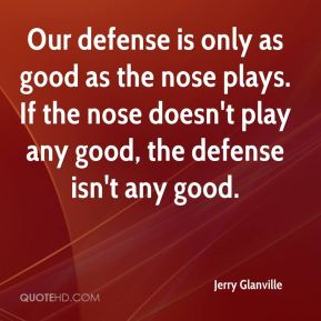 Jerry Glanville  - Our defense is only as good as the nose plays. If the nose doesn't play any good, the defense isn't any good.