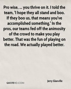 Jerry Glanville  - Pro wise, ... you thrive on it. I told the team, 'I hope they all stand and boo. If they boo us, that means you've accomplished something.' In the pros, our teams fed off the animosity of the crowd to make you play better. That was the fun of playing on the road. We actually played better.