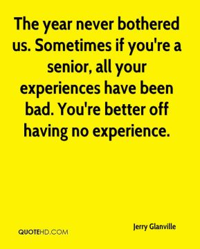 The year never bothered us. Sometimes if you're a senior, all your experiences have been bad. You're better off having no experience.