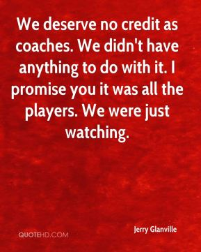 We deserve no credit as coaches. We didn't have anything to do with it. I promise you it was all the players. We were just watching.