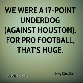 We were a 17-point underdog (against Houston). For pro football, that's huge.
