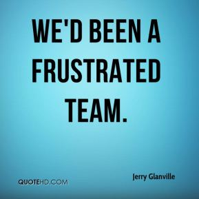 We'd been a frustrated team.