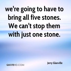 Jerry Glanville  - we're going to have to bring all five stones. We can't stop them with just one stone.