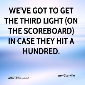 Jerry Glanville  - We've got to get the third light (on the scoreboard) in case they hit a hundred.