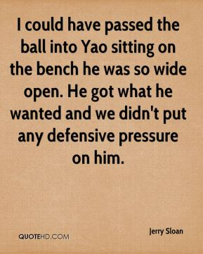Jerry Sloan  - I could have passed the ball into Yao sitting on the bench he was so wide open. He got what he wanted and we didn't put any defensive pressure on him.