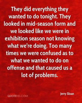 They did everything they wanted to do tonight. They looked in mid-season form and we looked like we were in exhibition season not knowing what we're doing. Too many times we were confused as to what we wanted to do on offense and that caused us a lot of problems.