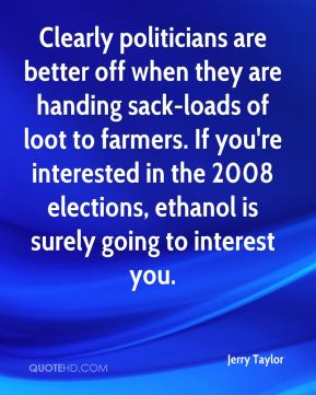 Jerry Taylor  - Clearly politicians are better off when they are handing sack-loads of loot to farmers. If you're interested in the 2008 elections, ethanol is surely going to interest you.