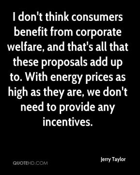 I don't think consumers benefit from corporate welfare, and that's all that these proposals add up to. With energy prices as high as they are, we don't need to provide any incentives.