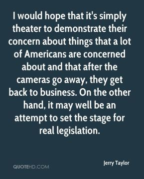 I would hope that it's simply theater to demonstrate their concern about things that a lot of Americans are concerned about and that after the cameras go away, they get back to business. On the other hand, it may well be an attempt to set the stage for real legislation.