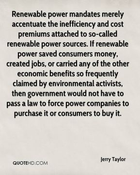 Jerry Taylor  - Renewable power mandates merely accentuate the inefficiency and cost premiums attached to so-called renewable power sources. If renewable power saved consumers money, created jobs, or carried any of the other economic benefits so frequently claimed by environmental activists, then government would not have to pass a law to force power companies to purchase it or consumers to buy it.