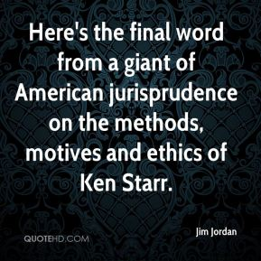 Jim Jordan  - Here's the final word from a giant of American jurisprudence on the methods, motives and ethics of Ken Starr.