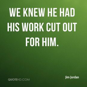 Jim Jordan  - we knew he had his work cut out for him.