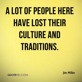 Jim Miller  - A lot of people here have lost their culture and traditions.