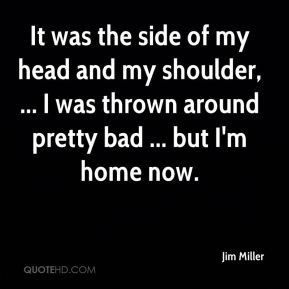It was the side of my head and my shoulder, ... I was thrown around pretty bad ... but I'm home now.