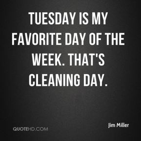 Jim Miller  - Tuesday is my favorite day of the week. That's cleaning day.
