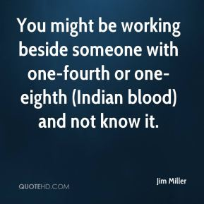 You might be working beside someone with one-fourth or one-eighth (Indian blood) and not know it.