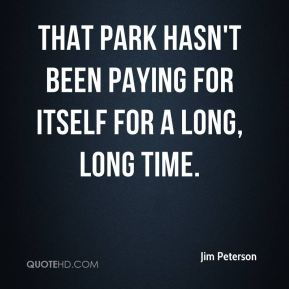 Jim Peterson  - That park hasn't been paying for itself for a long, long time.