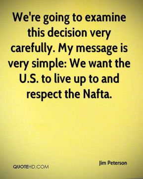 We're going to examine this decision very carefully. My message is very simple: We want the U.S. to live up to and respect the Nafta.