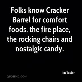 Jim Taylor  - Folks know Cracker Barrel for comfort foods, the fire place, the rocking chairs and nostalgic candy.