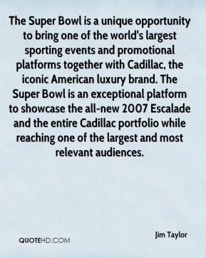 Jim Taylor  - The Super Bowl is a unique opportunity to bring one of the world's largest sporting events and promotional platforms together with Cadillac, the iconic American luxury brand. The Super Bowl is an exceptional platform to showcase the all-new 2007 Escalade and the entire Cadillac portfolio while reaching one of the largest and most relevant audiences.