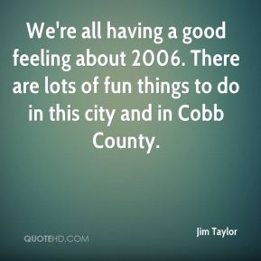 Jim Taylor  - We're all having a good feeling about 2006. There are lots of fun things to do in this city and in Cobb County.