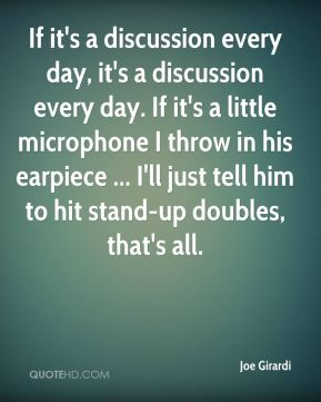 Joe Girardi  - If it's a discussion every day, it's a discussion every day. If it's a little microphone I throw in his earpiece ... I'll just tell him to hit stand-up doubles, that's all.