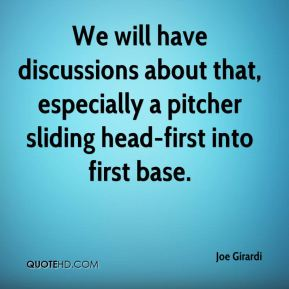 Joe Girardi  - We will have discussions about that, especially a pitcher sliding head-first into first base.