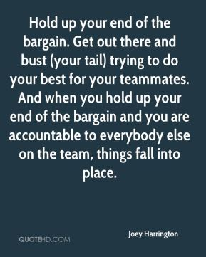 Hold up your end of the bargain. Get out there and bust (your tail) trying to do your best for your teammates. And when you hold up your end of the bargain and you are accountable to everybody else on the team, things fall into place.